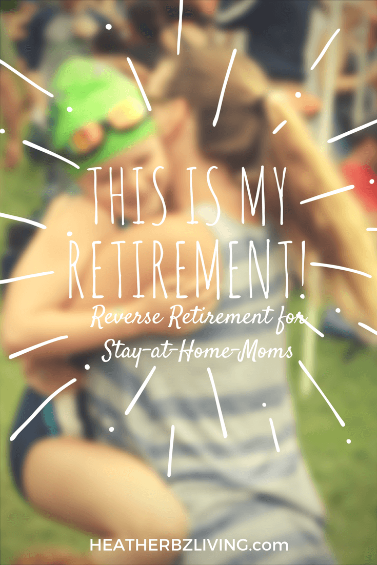 This is my retirement - Reverse Retirement for Stay at Home Moms